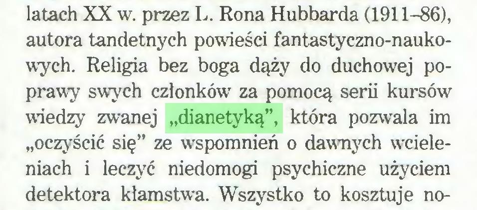"""(...) latach XX w. przez L. Rona Hubbarda (1911-86), autora tandetnych powieści fantastyczno-naukowych. Religia bez boga dąży do duchowej poprawy swych członków za pomocą serii kursów wiedzy zwanej """"dianetyką"""", która pozwala im """"oczyścić się"""" ze wspomnień o dawnych wcieleniach i leczyć niedomogi psychiczne użyciem detektora kłamstwa. Wszystko to kosztuje no..."""