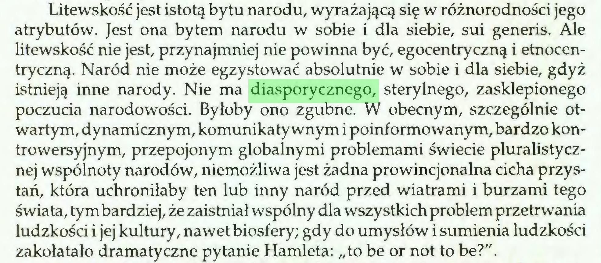 """(...) Litewskość jest istotą bytu narodu, wyrażającą się w różnorodności jego atrybutów. Jest ona bytem narodu w sobie i dla siebie, sui generis. Ale litewskość nie jest, przynajmniej nie powinna być, egocentryczną i etnocentryczną. Naród nie może egzystować absolutnie w sobie i dla siebie, gdyż istnieją inne narody. Nie ma diasporycznego, sterylnego, zasklepionego poczucia narodowości. Byłoby ono zgubne. W obecnym, szczególnie otwartym, dynamicznym, komunikatywnym i poinformowanym, bardzo kontrowersyjnym, przepojonym globalnymi problemami świecie pluralistycznej wspólnoty narodów, niemożliwa jest żadna prowincjonalna cicha przystań, która uchroniłaby ten lub inny naród przed wiatrami i burzami tego świata, tym bardziej, że zaistniał wspólny dla wszystkich problem przetrwania ludzkości i jej kultury, nawet biosfery; gdy do umysłów i sumienia ludzkości zakołatało dramatyczne pytanie Hamleta: """"to be or not to be?""""..."""