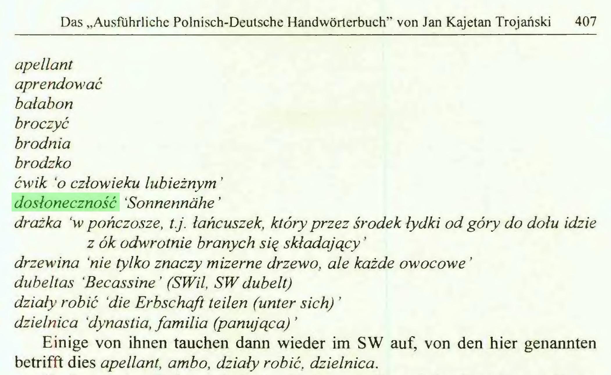 """(...) Das """"Ausführliche Polnisch-Deutsche Handwörterbuch"""" von Jan Kajetan Trojański 407 apellant aprendować bałabon broczyć brodnia brodzko ćwik 'o człowieku lubieżnym ' dosłoneczność 'Sonnennähe ' drażka 'w pończosze, t.j. łańcuszek, który przez środek łydki od góry do dołu idzie z ók odwrotnie branych się składający ' drzewina 'nie tylko znaczy mizerne drzewo, ale każde owocowe ' dubeltas 'Becassine ' (SWil, SW dubelt) działy robić 'die Erbschaft teilen (unter sich) ' dzielnica 'dynastia, familia (panująca) ' Einige von ihnen tauchen dann wieder im SW auf, von den hier genannten betrifft dies apellant, ambo, działy robić, dzielnica..."""