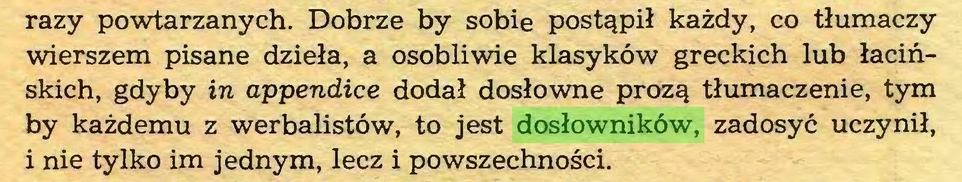 (...) razy powtarzanych. Dobrze by sobie postąpił każdy, co tłumaczy wierszem pisane dzieła, a osobliwie klasyków greckich lub łacińskich, gdyby in appendice dodał dosłowne prozą tłumaczenie, tym by każdemu z werbalistów, to jest dosłowników, zadosyć uczynił, i nie tylko im jednym, lecz i powszechności...