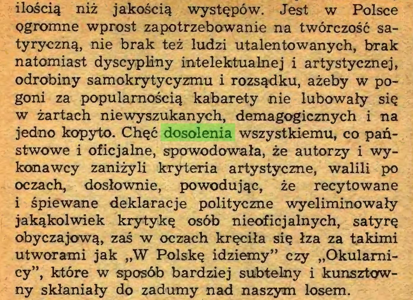 """(...) ilością niż jakością występów. Jest w Polsce ogromne wprost zapotrzebowanie na twórczość satyryczną, nie brak też ludzi utalentowanych, brak natomiast dyscypliny intelektualnej i artystycznej, odrobiny samokrytycyzmu i rozsądku, ażeby w pogoni za popularnością kabarety nie lubowały się w żartach niewyszukanych, demagogicznych i na jedno kopyto. Chęć dosolenia wszystkiemu, co państwowe i oficjalne, spowodowała, że autorzy i wykonawcy zaniżyli kryteria artystyczne, walili po oczach, dosłownie, powodując, że recytowane i śpiewane deklaracje polityczne wyeliminowały jakąkolwiek krytykę osób nieoficjalnych, satyrę obyczajową, zaś w oczach kręciła się łza za takimi utworami jak """"W Polskę idziemy"""" czy """"Okularnicy"""", które w sposób bardziej subtelny i kunsztowny skłaniały do zadumy nad naszym losem..."""