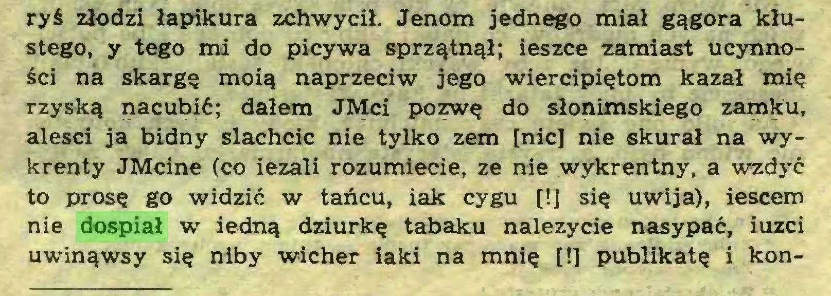 (...) ryś złodzi łapikura zchwycił. Jenom jednego miał gągora kłustego, y tego mi do picywa sprzątnął; ieszce zamiast ucynności na skargę moią naprzeciw jego wiercipiętom kazał mię rzyską nacubić; dałem JMci pozwę do Słonimskiego zamku, alesci ja bidny slachcic nie tylko zem [nic] nie skurał na wykrenty JMcine (co iezali rozumiecie, ze nie wykrentny, a wzdyć to prosę go widzić w tańcu, iak cygu [!] się uwija), iescem nie dospiał w iedną dziurkę tabaku należycie nasypać, iuzci uwinąwsy się niby wicher iaki na mnię [!] publikatę i kon...