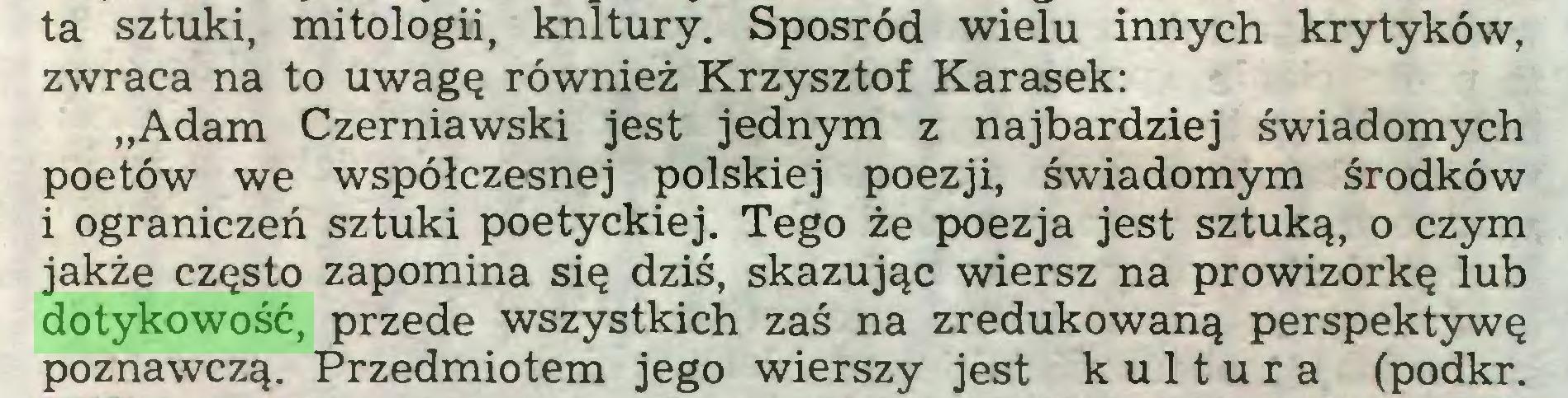"""(...) ta sztuki, mitologii, knltury. Spośród wielu innych krytyków, zwraca na to uwagę również Krzysztof Karasek: """"Adam Czerniawski jest jednym z najbardziej świadomych poetów we współczesnej polskiej poezji, świadomym środków i ograniczeń sztuki poetyckiej. Tego że poezja jest sztuką, o czym jakże często zapomina się dziś, skazując wiersz na prowizorkę lub dotykowość, przede wszystkich zaś na zredukowaną perspektywę poznawczą. Przedmiotem jego wierszy jest kultura (podkr..."""