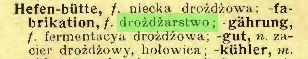 (...) Hefen-biitte, /. niecka drożdżowa; -fabrikation,/. drożdżarstwo; gährung, /. fermentacya drożdżowa; -gut, n. zacier drożdżowy, hołowica; -kühler, m...