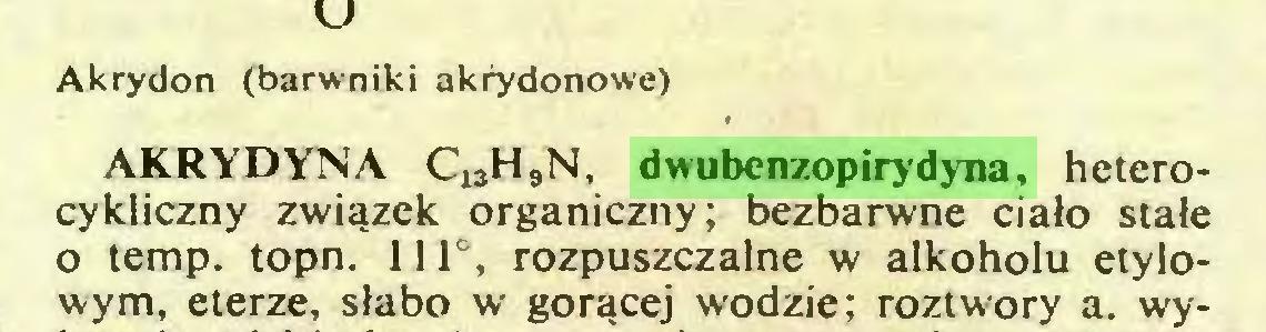 (...) Akrydon (barwniki akrydonowe) AKRYDYNA C13H9N, dwubenzopirydyna, heterocykliczny związek organiczny; bezbarwne ciało stałe o temp. topn. 111°, rozpuszczalne w alkoholu etylowym, eterze, słabo w gorącej wodzie; roztwory a. wy...