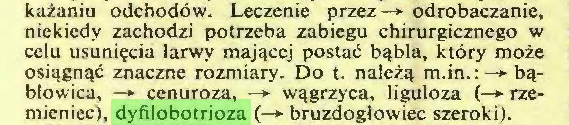 (...) każaniu odchodów. Leczenie przez—► odrobaczanie, niekiedy zachodzi potrzeba zabiegu chirurgicznego w celu usunięcia larwy mającej postać bąbla, który może osiągnąć znaczne rozmiary. Do t. należą m.in.: —> bąblowica, —► cenuroza, —► wągrzyca, liguloza (—► rzemieniec), dyfilobotrioza (—*■ bruzdogłowiec szeroki)...
