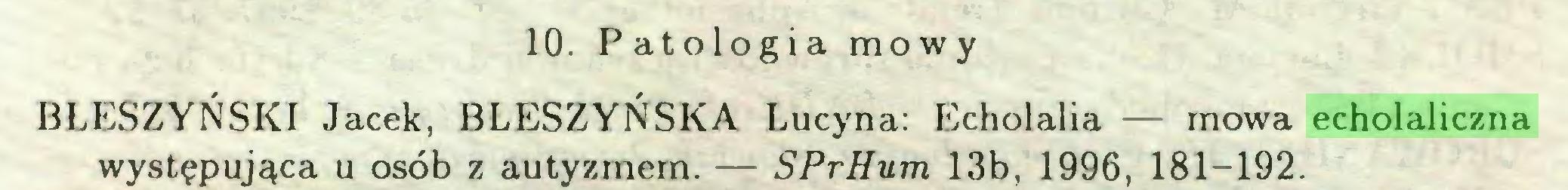 (...) 10. Patologia mowy BŁESZYŃSKI Jacek, BLESZYŃSKA Lucyna: Echolalia — mowa echolaliczna występująca u osób z autyzmem. — SPrHum 13b, 1996, 181-192...