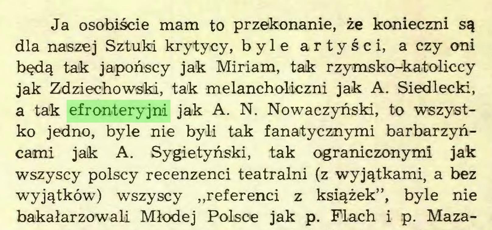 """(...) Ja osobiście mam to przekonanie, że konieczni są dla naszej Sztuki krytycy, byle artyści, a czy oni będą tak japońscy jak Miriam, tak rzymsko-katoliccy jak Zdziechowski, tak melancholiczni jak A. Siedlecki, a tak efronteryjni jak A. N. Nowaczyński, to wszystko jedno, byle nie byli tak fanatycznymi barbarzyńcami jak A. Sygietyński, tak ograniczonymi jak wszyscy polscy recenzenci teatralni (z wyjątkami, a bez wyjątków) wszyscy """"referenci z książek"""", byle nie bakałarzowali Młodej Polsce jak p. Flach i p. Maza..."""
