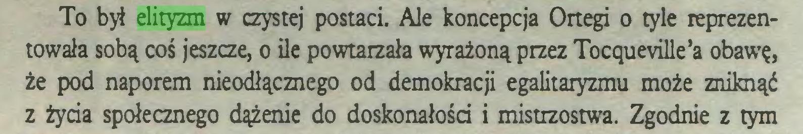 (...) To był elityzm w czystej postaci. Ale koncepcja Ortegi o tyle reprezentowała sobą coś jeszcze, o ile powtarzała wyrażoną przez TocqueviUe'a obawę, że pod naporem nieodłącznego od demokracji egalitaryzmu może zniknąć z życia społecznego dążenie do doskonałości i mistrzostwa. Zgodnie z tym...