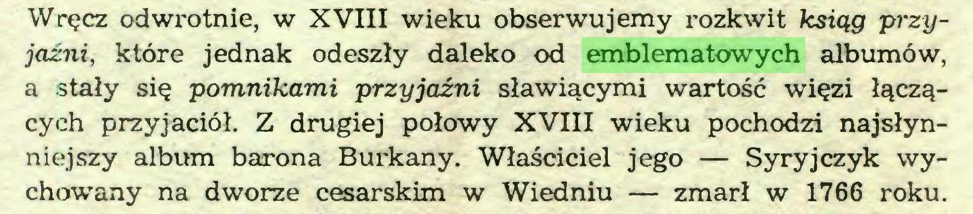 (...) Wręcz odwrotnie, w XVIII wieku obserwujemy rozkwit ksiąg przyjaźni, które jednak odeszły daleko od emblematowych albumów, a stały się pomnikami przyjaźni sławiącymi wartość więzi łączących przyjaciół. Z drugiej połowy XVIII wieku pochodzi najsłynniejszy album barona Burkany. Właściciel jego — Syryjczyk wychowany na dworze cesarskim w Wiedniu — zmarł w 1766 roku...