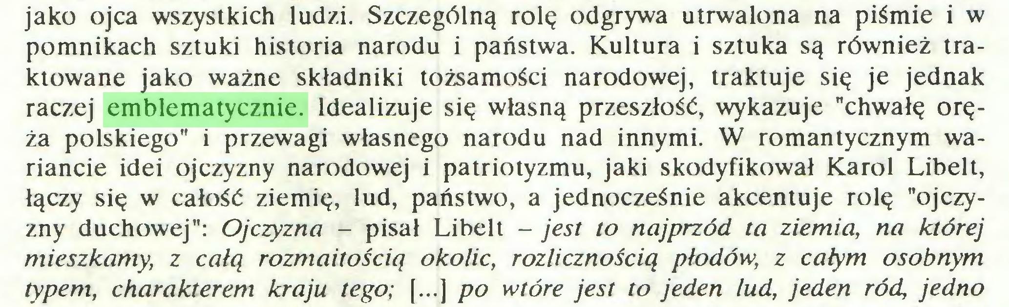 """(...) jako ojca wszystkich ludzi. Szczególną rolę odgrywa utrwalona na piśmie i w pomnikach sztuki historia narodu i państwa. Kultura i sztuka są również traktowane jako ważne składniki tożsamości narodowej, traktuje się je jednak raczej emblematycznie. Idealizuje się własną przeszłość, wykazuje """"chwałę oręża polskiego"""" i przewagi własnego narodu nad innymi. W romantycznym wariancie idei ojczyzny narodowej i patriotyzmu, jaki skodyfikował Karol Libelt, łączy się w całość ziemię, lud, państwo, a jednocześnie akcentuje rolę """"ojczyzny duchowej"""": Ojczyzna - pisał Libelt - jest to najprzód ta ziemia, na której mieszkamy, z całą rozmaitością okolic, rozlicznością płodów, z całym osobnym typem, charakterem kraju tego; [...] po wtóre jest to jeden lud, jeden ród, jedno..."""
