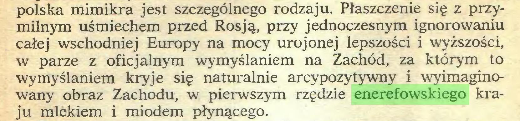 (...) polska mimikra jest szczególnego rodzaju. Płaszczenie się z przymilnym uśmiechem przed Rosją, przy jednoczesnym ignorowaniu całej wschodniej Europy na mocy urojonej lepszości i wyższości, w parze z oficjalnym wymyślaniem na Zachód, za którym to wymyślaniem kryje się naturalnie arcypozytywny i wyimaginowany obraz Zachodu, w pierwszym rzędzie enerefowskiego kraju mlekiem i miodem płynącego...