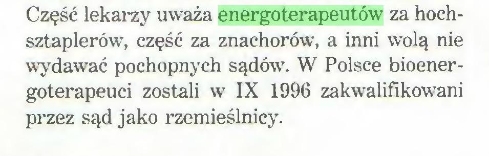 (...) Część lekarzy uważa energoterapeutów' za hochsztaplerów, część za znachorów, a inni wolą nie wydawać pochopnych sądów. W Polsce bioenergoterapeuci zostali w IX 1996 zakwalifikowani przez sąd jako rzemieślnicy...