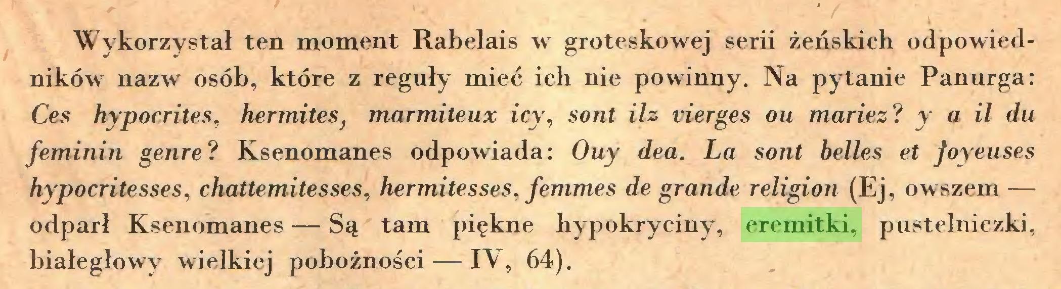 (...) Wykorzystał ten moment Rabelais w groteskowej serii żeńskich odpowiedników nazw osób, które z reguły mieć ich nie powinny. Na pytanie Panurga: Ces hypocrites, hermites} marmiteux icy, sont ilz vierges ou mariez? y a il du féminin genre? Ksenomanes odpowiada: Ouy dea. La sont belles et Joyeuses hypocritesses, chattemitesses, hermitesses, femmes de grande religion (Ej, owszem — odparł Ksenomanes — Są tam piękne hypokryciny, eremitki, pustelniczki, białegłowy wielkiej pobożności — IV, 64)...