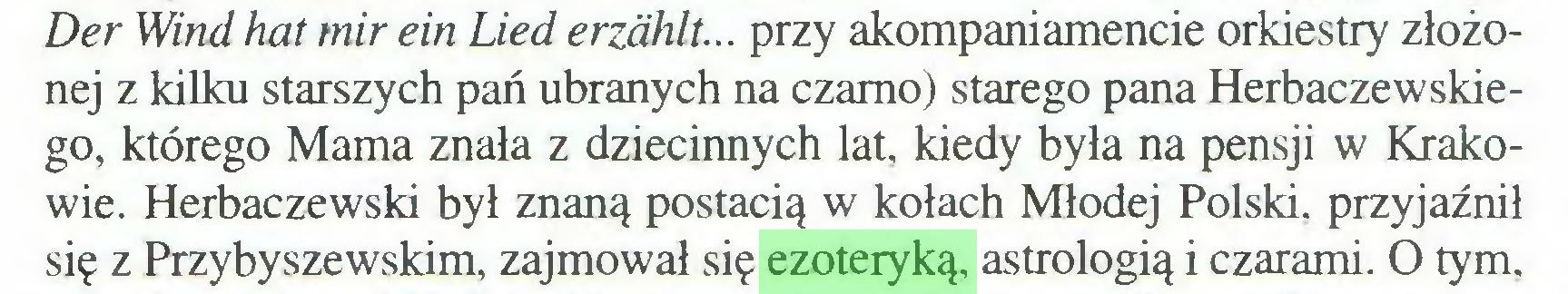 (...) Der Wind hat mir ein Lied erzählt... przy akompaniamencie orkiestry złożonej z kilku starszych pań ubranych na czarno) starego pana Herbaczewskiego, którego Mama znała z dziecinnych lat, kiedy była na pensji w Krakowie. Herbaczewski był znaną postacią w kołach Młodej Polski, przyjaźnił się z Przybyszewskim, zajmował się ezoteryką, astrologią i czarami. O tym...