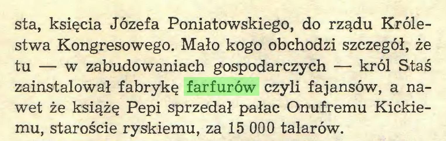 (...) sta, księcia Józefa Poniatowskiego, do rządu Królestwa Kongresowego. Mało kogo obchodzi szczegół, że tu — w zabudowaniach gospodarczych — król Staś zainstalował fabrykę farfurów czyli fajansów, a nawet że książę Pepi sprzedał pałac Onufremu Kickiemu, staroście ryskiemu, za 15 000 talarów...