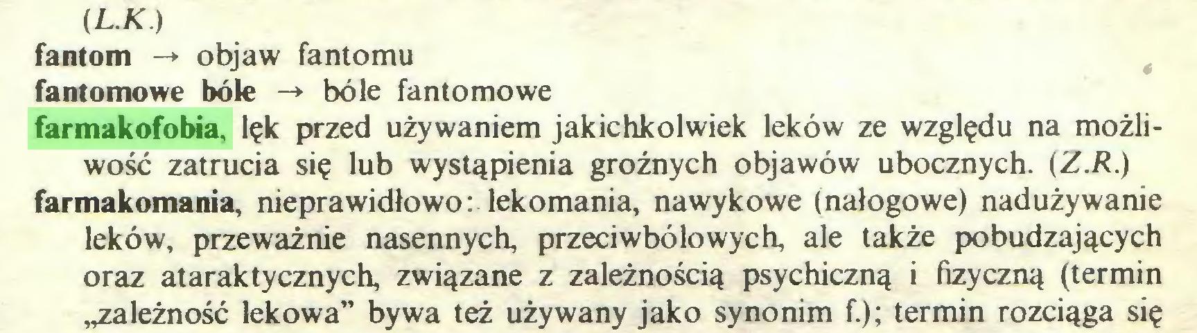 """(...) (L.K.) fantom -» objaw fantomu fantomowe bóle -» bóle fantomowe farmakofobia, lęk przed używaniem jakichkolwiek leków ze względu na możliwość zatrucia się lub wystąpienia groźnych objawów ubocznych. (Z.R.) farmakomania, nieprawidłowo: lekomania, nawykowe (nałogowe) nadużywanie leków, przeważnie nasennych, przeciwbólowych, ale także pobudzających oraz ataraktycznych, związane z zależnością psychiczną i fizyczną (termin ,należność lekowa"""" bywa też używany jako synonim f.); termin rozciąga się..."""