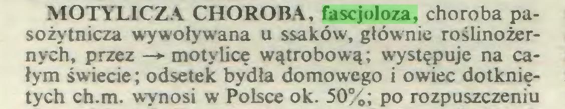 (...) MOTYLICZA CHOROBA, fascjoloza, choroba pasożytnicza wywoływana u ssaków, głównie roślinożernych, przez —*■ motylicę wątrobową; występuje na całym święcie; odsetek bydła domowego i owiec dotkniętych ch.m. wynosi w Polsce ok. 50%; po rozpuszczeniu...