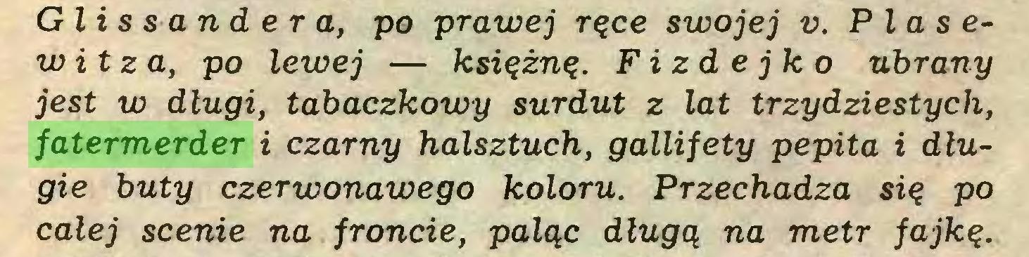 (...) G l i s sa n d e r a, po prawej ręce swojej v. Plasewitza, po lewej — księżnę. Fizdejko ubrany jest w długi, tabaczkowy surdut z lat trzydziestych, fatermerder i czarny halsztuch, gallifety pepita i długie buty czerwonawego koloru. Przechadza się po całej scenie na froncie, paląc długą na metr fajkę...