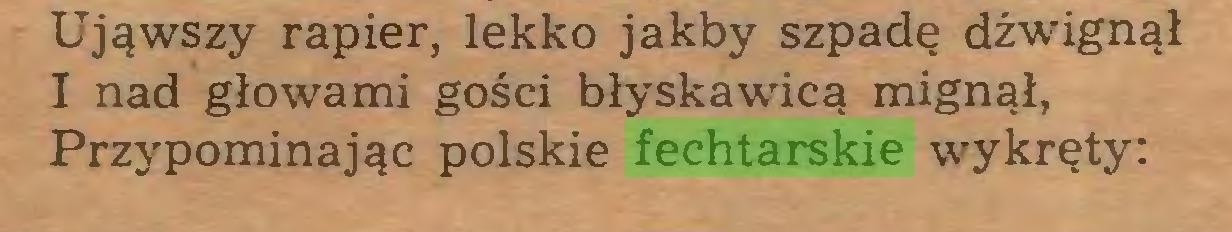 (...) Ująwszy rapier, lekko jakby szpadę dźwignął I nad głowami gości błyskawicą mignął, Przypominając polskie fechtarskie wykręty:...
