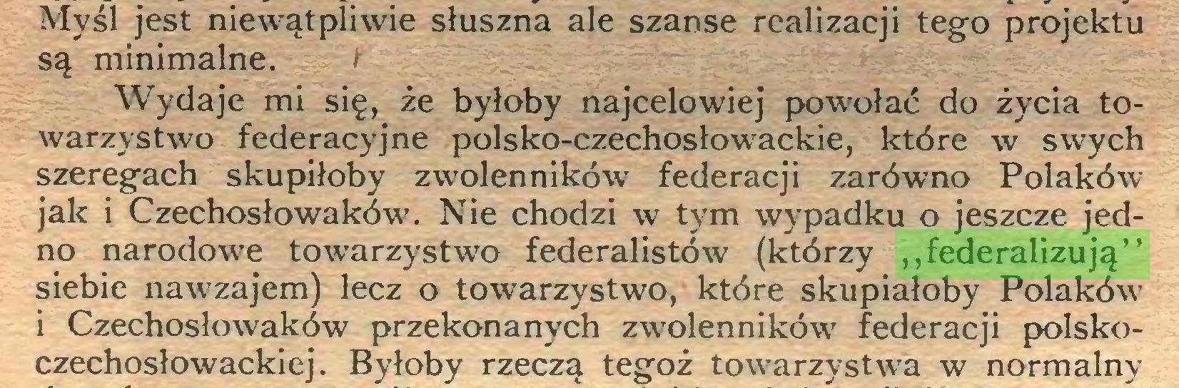 """(...) Myśl jest niewątpliwie słuszna ale szanse realizacji tego projektu są minimalne. i Wydaje mi się, że byłoby najcelowiej powołać do życia towarzystwo federacyjne polsko-czechosłowackie, które w swych szeregach skupiłoby zwolenników federacji zarówno Polaków jak i Czechosłowaków. Nie chodzi w tym wypadku o jeszcze jedno narodowe towarzystwo federalistów (którzy """"federalizują"""" siebie nawzajem) lecz o towarzystwo, które skupiałoby Polaków i Czechosłowaków przekonanych zwolenników federacji polskoczechosłowackiej. Byłoby rzeczą tegoż towarzystwa w normalny..."""