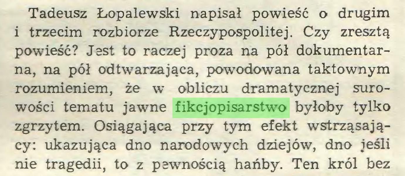 (...) Tadeusz Łopalewski napisał powieść o drugim i trzecim rozbiorze Rzeczypospolitej. Czy zresztą powieść? Jest to raczej proza na pół dokumentarna, na pół odtwarzająca, powodowana taktownym rozumieniem, że w obliczu dramatycznej surowości tematu jawne fikcjopisarstwo byłoby tylko zgrzytem. Osiągająca przy tym efekt wstrząsający: ukazująca dno narodowych dziejów, dno jeśli nie tragedii, to z pewnością hańby. Ten król bez...