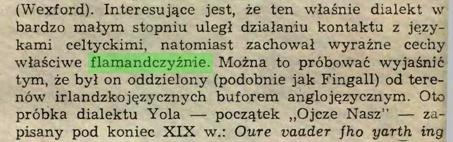 """(...) (Wexford). Interesujące jest, że ten właśnie dialekt w bardzo małym stopniu uległ działaniu kontaktu z językami celtyckimi, natomiast zachował wyraźne cechy właściwe flamandczyźnie. Można to próbować wyjaśnić tym, że był on oddzielony (podobnie jak Fingall) od terenów irlandzkojęzycznych buforem anglojęzycznym. Oto próbka dialektu Yola — początek """"Ojcze Nasz"""" — zapisany pod koniec XIX w.: Oure vaader jho yarth ing..."""