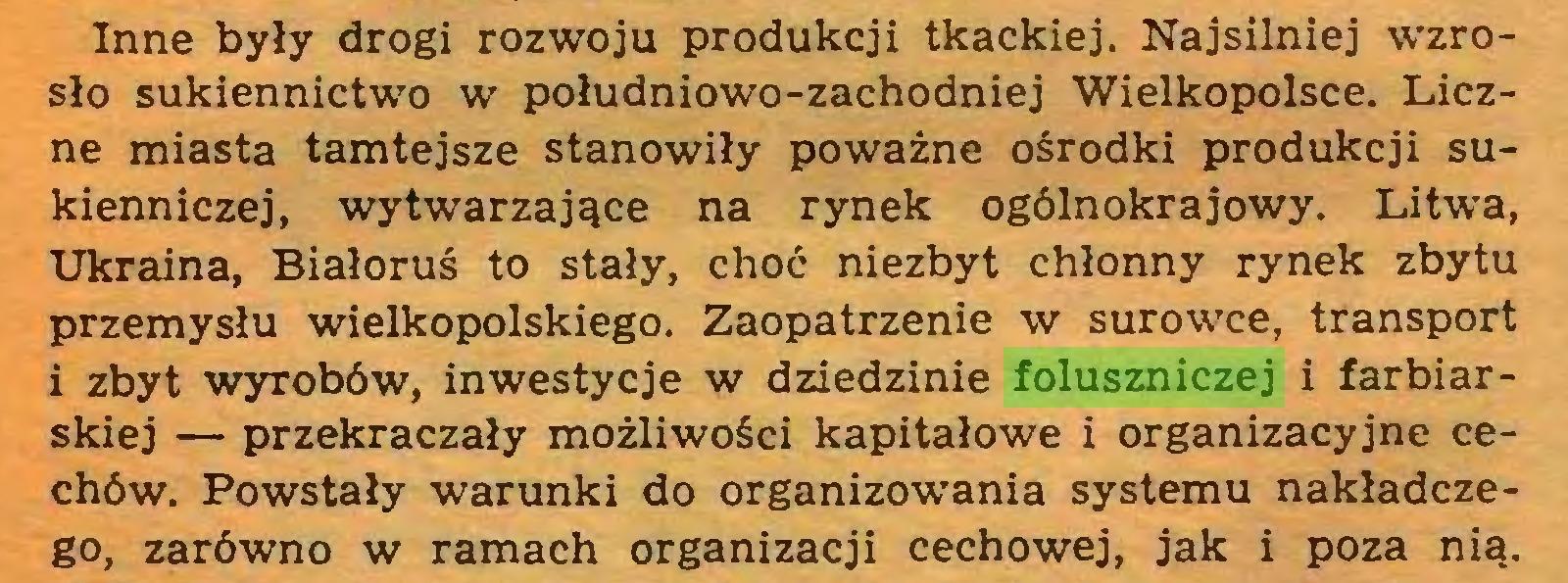 (...) Inne były drogi rozwoju produkcji tkackiej. Najsilniej wzrosło sukiennictwo w południowo-zachodniej Wielkopolsce. Liczne miasta tamtejsze stanowiły poważne ośrodki produkcji sukienniczej, wytwarzające na rynek ogólnokrajowy. Litwa, Ukraina, Białoruś to stały, choć niezbyt chłonny rynek zbytu przemysłu wielkopolskiego. Zaopatrzenie w surowce, transport i zbyt wyrobów, inwestycje w dziedzinie foluszniczej i farbiarskiej — przekraczały możliwości kapitałowe i organizacyjne cechów. Powstały warunki do organizowania systemu nakładczego, zarówno w ramach organizacji cechowej, jak i poza nią...