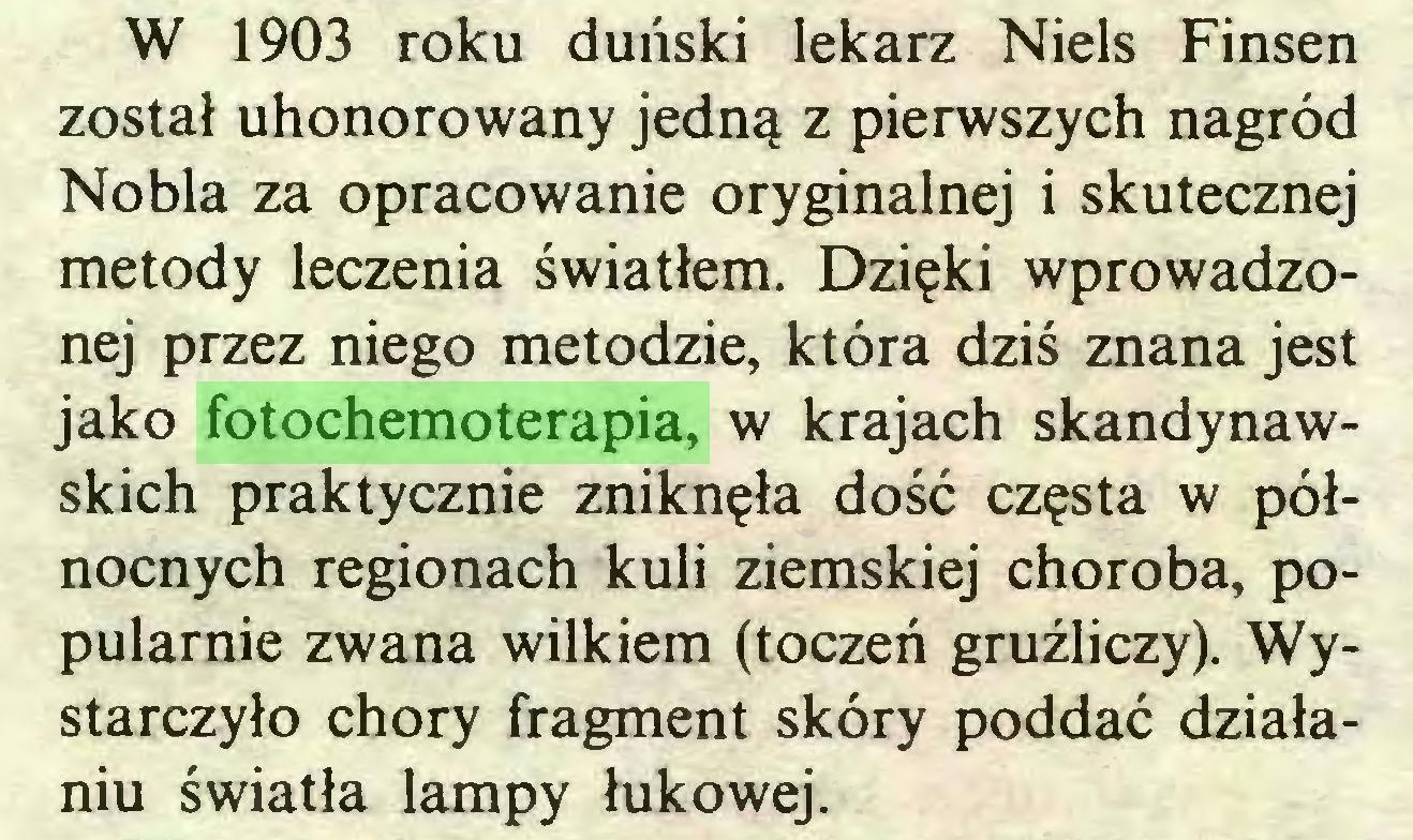 (...) W 1903 roku duński lekarz Niels Finsen został uhonorowany jedną z pierwszych nagród Nobla za opracowanie oryginalnej i skutecznej metody leczenia światłem. Dzięki wprowadzonej przez niego metodzie, która dziś znana jest jako fotochemoterapia, w krajach skandynawskich praktycznie zniknęła dość częsta w północnych regionach kuli ziemskiej choroba, popularnie zwana wilkiem (toczeń gruźliczy). Wystarczyło chory fragment skóry poddać działaniu światła lampy łukowej...