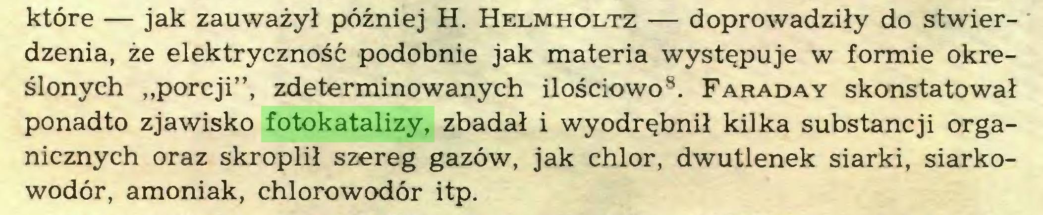 """(...) które — jak zauważył później H. Helmholtz — doprowadziły do stwierdzenia, że elektryczność podobnie jak materia występuje w formie określonych """"porcji"""", zdeterminowanych ilościowo8. Faraday skonstatował ponadto zjawisko fotokatalizy, zbadał i wyodrębnił kilka substancji organicznych oraz skroplił szereg gazów, jak chlor, dwutlenek siarki, siarkowodór, amoniak, chlorowodór itp..."""