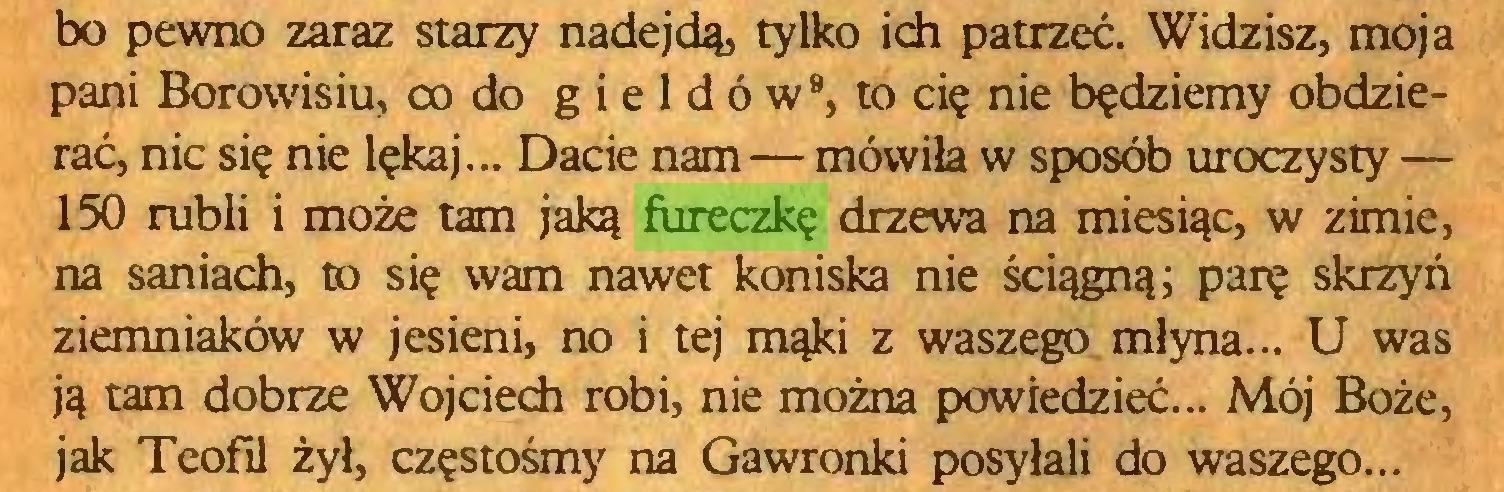 (...) bo pewno zaraz starzy nadejdą, tylko ich patrzeć. Widzisz, moja pani Borowisiu, co do g i e 1 d ó w9, to cię nie będziemy obdzierać, nic się nie lękaj... Dacie nam—mówiła w sposób uroczysty — 150 rubli i może tam jaką fureczkę drzewa na miesiąc, w zimie, na saniach, to się wam nawet koniska nie ściągną; parę skrzyń ziemniaków w jesieni, no i tej mąki z waszego młyna... U was ją tam dobrze Wojciech robi, nie można powiedzieć... Mój Boże, jak Teofil żył, częstośmy na Gawronki posyłali do waszego...