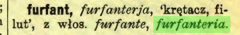 (...) furfant, furfanterja, 'krętacz, filut', z włos. furfante, furfanteria...