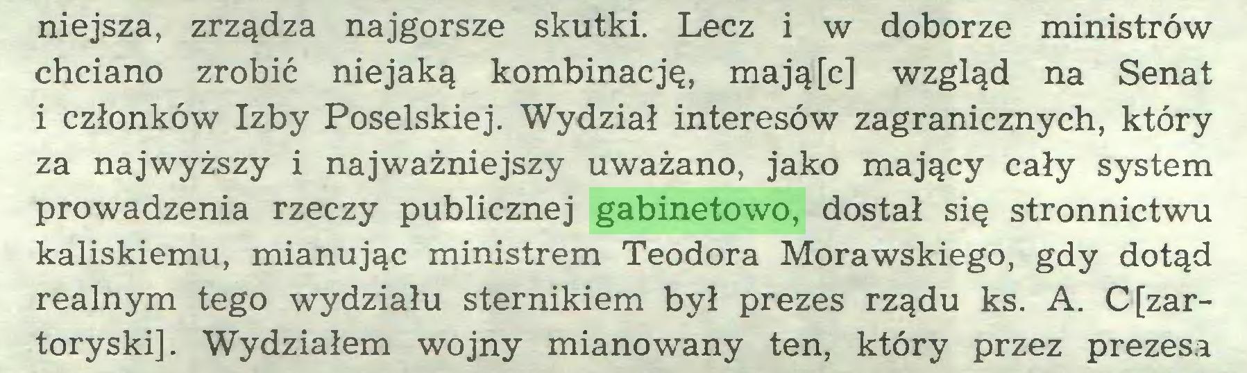 (...) niejsza, zrządza najgorsze skutki. Lecz i w doborze ministrów chciano zrobić niejaką kombinację, mają[c] wzgląd na Senat 1 członków Izby Poselskiej. Wydział interesów zagranicznych, który za najwyższy i najważniejszy uważano, jako mający cały system prowadzenia rzeczy publicznej gabinetowo, dostał się stronnictwu kaliskiemu, mianując ministrem Teodora Morawskiego, gdy dotąd realnym tego wydziału sternikiem był prezes rządu ks. A. C[zartoryski]. Wydziałem wojny mianowany ten, który przez prezesa...