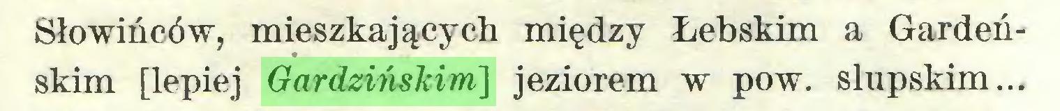 (...) Słowińców, mieszkających między Łebskim a Gardeńskim [lepiej Gardzińskim] jeziorem w pow. słupskim...