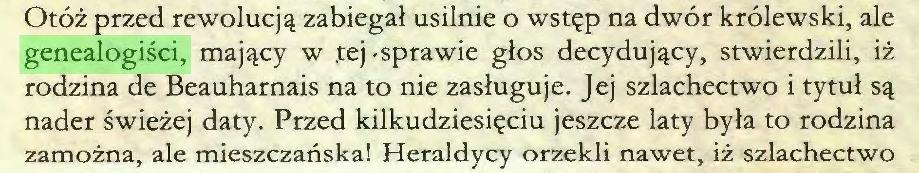 (...) Otóż przed rewolucją zabiegał usilnie o wstęp na dwór królewski, ale genealogiści, mający w .tej 'Sprawie głos decydujący, stwierdzili, iż rodzina de Beauharnais na to nie zasługuje. Jej szlachectwo i tytuł są nader świeżej daty. Przed kilkudziesięciu jeszcze laty była to rodzina zamożna, ale mieszczańska! Heraldycy orzekli nawet, iż szlachectwo...