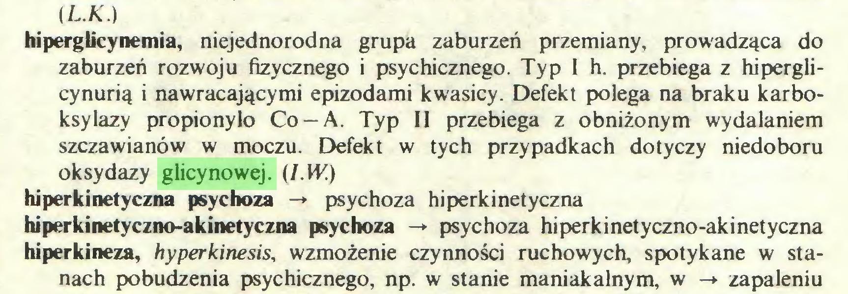(...) (L.K.) hiperglicynemia, niejednorodna grupa zaburzeń przemiany, prowadząca do zaburzeń rozwoju fizycznego i psychicznego. Typ I h. przebiega z hiperglicynurią i nawracającymi epizodami kwasicy. Defekt polega na braku karboksylazy propionylo Co —A. Typ II przebiega z obniżonym wydalaniem szczawianów w moczu. Defekt w tych przypadkach dotyczy niedoboru oksydazy glicynowej. (I.W.) hiperkinetyczna psychoza -> psychoza hi perki netyczna hiperkinetyczno-akinetyczna psychoza -* psychoza hiperkinetyczno-akinetyczna hiperkineza, hyperkinesis, wzmożenie czynności ruchowych, spotykane w stanach pobudzenia psychicznego, np. w stanie maniakalnym, w -*■ zapaleniu...