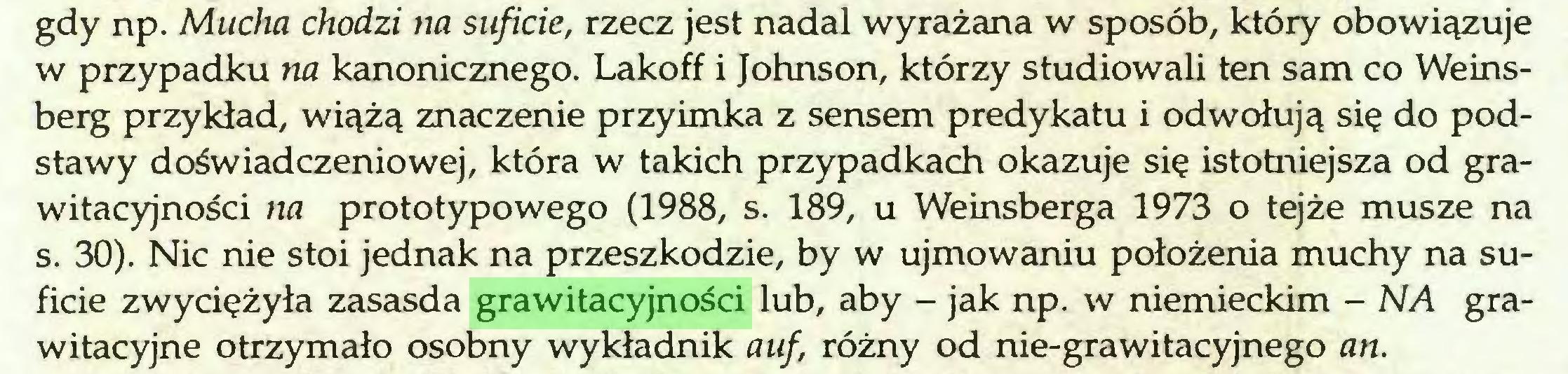 (...) gdy np. Mucha chodzi na suficie, rzecz jest nadal wyrażana w sposób, który obowiązuje w przypadku na kanonicznego. Lakoff i Johnson, którzy studiowali ten sam co Weinsberg przykład, wiążą znaczenie przyimka z sensem predykatu i odwołują się do podstawy doświadczeniowej, która w takich przypadkach okazuje się istotniejsza od grawitacyjności na prototypowego (1988, s. 189, u Weinsberga 1973 o tejże musze na s. 30). Nic nie stoi jednak na przeszkodzie, by w ujmowaniu położenia muchy na suficie zwyciężyła zasasda grawitacyjności lub, aby - jak np. w niemieckim - NA grawitacyjne otrzymało osobny wykładnik auf, różny od nie-grawitacyjnego an...