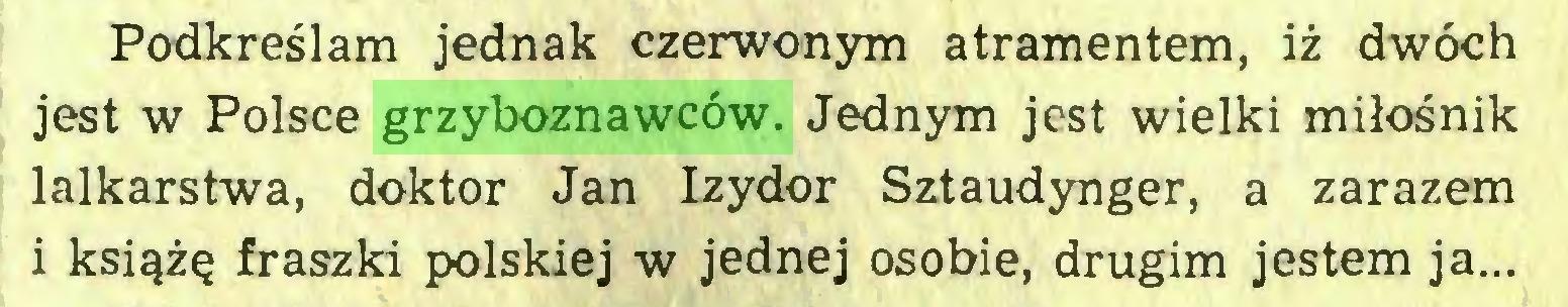 (...) Podkreślam jednak czerwonym atramentem, iż dwóch jest w Polsce grzyboznawców. Jednym jest wielki miłośnik lalkarstwa, doktor Jan Izydor Sztaudynger, a zarazem i książę fraszki polskiej w jednej osobie, drugim jestem ja...