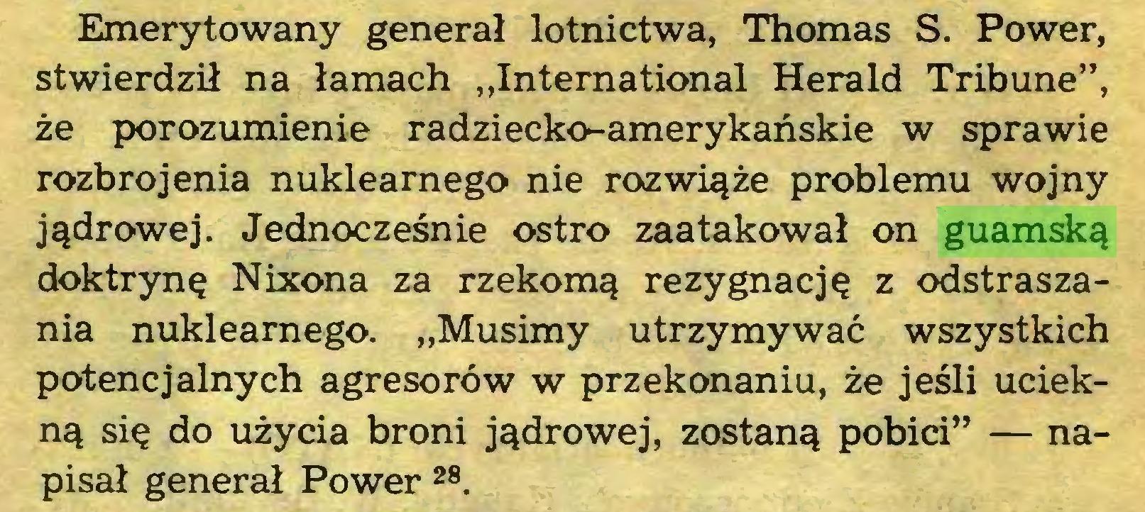 """(...) Emerytowany generał lotnictwa, Thomas S. Power, stwierdził na łamach """"International Herald Tribune"""", że porozumienie radziecko-amerykańskie w sprawie rozbrojenia nuklearnego nie rozwiąże problemu wojny jądrowej. Jednocześnie ostro zaatakował on guamską doktrynę Nixona za rzekomą rezygnację z odstraszania nuklearnego. """"Musimy utrzymywać wszystkich potencjalnych agresorów w przekonaniu, że jeśli uciekną się do użycia broni jądrowej, zostaną pobici"""" — napisał generał Power 28 29..."""