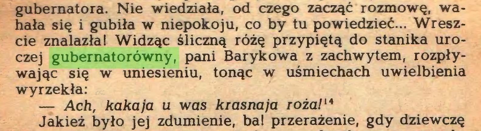 (...) gubernatora. Nie wiedziała, od czego zacząć rozmowę, wahała się i gubiła w niepokoju, co by tu powiedzieć... Wreszcie znalazła! Widząc śliczną różę przypiętą do stanika uroczej gubernatorówny, pani Barykowa z zachwytem, rozpływając się w uniesieniu, tonąc w uśmiechach uwielbienia wyrzekła: — Ach, kakaja u was krasna ja róża/'4 Jakież było jej zdumienie, ba! przerażenie, gdy dziewczę...