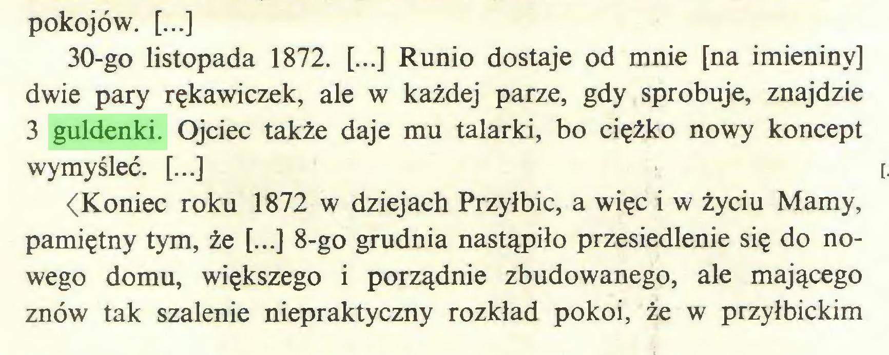 (...) pokojów. [...] 30-go listopada 1872. [...] Runio dostaje od mnie [na imieniny] dwie pary rękawiczek, ale w każdej parze, gdy spróbuje, znajdzie 3 guldenki. Ojciec także daje mu talarki, bo ciężko nowy koncept wymyśleć. [...] <Koniec roku 1872 w dziejach Przyłbic, a więc i w życiu Mamy, pamiętny tym, że [...] 8-go grudnia nastąpiło przesiedlenie się do nowego domu, większego i porządnie zbudowanego, ale mającego znów tak szalenie niepraktyczny rozkład pokoi, że w przyłbickim...