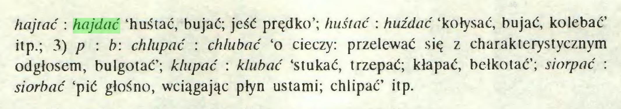 (...) hajtać : hajdać 'huśtać, bujać; jeść prędko'; huśtać : huźdać 'kołysać, bujać, kolebać' itp.; 3) p : b: chlupać : chlubać 'o cieczy: przelewać się z charakterystycznym odgłosem, bulgotać'; klupać : klubać 'stukać, trzepać; kłapać, bełkotać'; siorpać : siorbać 'pić głośno, wciągając płyn ustami; chlipać' itp...