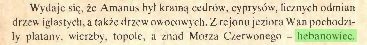(...) Wydaje się, że Amanus był krainą cedrów, cyprysów, licznych odmian drzew iglastych, a także drzew owocowych. Z rejonu jeziora Wan pochodziły platany, wierzby, topole, a znad Morza Czerwonego - hebanowiec...