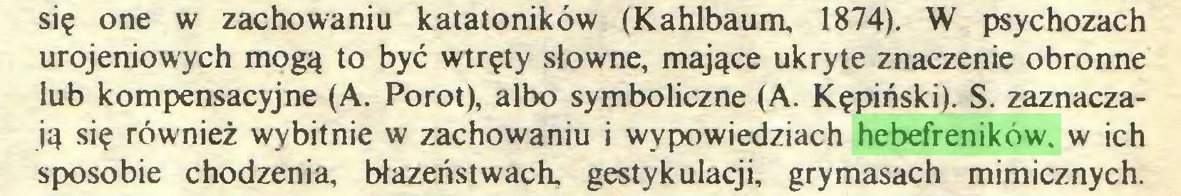 (...) się one w zachowaniu katatoników (Kahlbaum, 1874). W psychozach urojeniowych mogą to być wtręty słowne, mające ukryte znaczenie obronne lub kompensacyjne (A. Porot), albo symboliczne (A. Kępiński). S. zaznaczają się również wybitnie w zachowaniu i wypowiedziach hebefreników. w ich sposobie chodzenia, błazeństwach, gestykulacji, grymasach mimicznych...