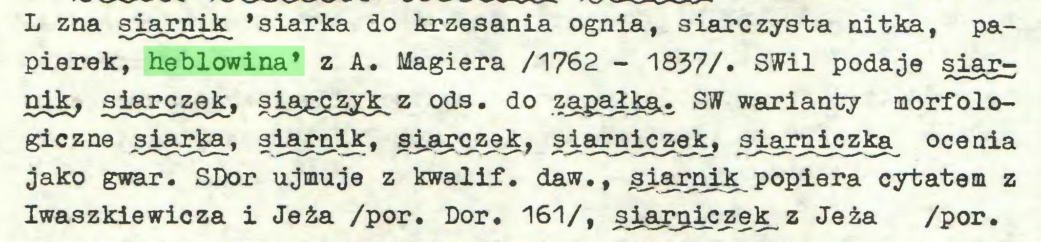 (...) L zna siarnik 'siarka do krzesania ognia, siarczysta nitka, papierek, heblowina* z A. Magiera /1762 - 1837/. SWil podaje siąrnik, siarczek, siaręzyk z ods. do zapałka,. SW warianty morfologiczne siarka, siarnik, siarczek, siarniczek, siarniczka^ ocenia jako gwar. SDor ujmuje z kwalif. daw., siarnik popiera cytatem z Iwaszkiewicza i Jeża /por. Dor. 161/, sia^iczek_z Jeża /por...