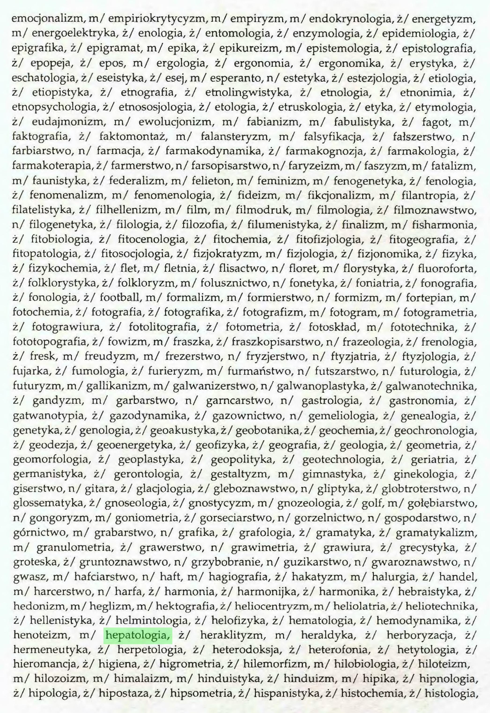 (...) emocjonalizm, m/ empiriokrytycyzm, m/ empiryzm, m/ endokrynologia, ż/ energetyzm, m/ energoelektryka, ż/ enologia, ż/ entomologia, ż/ enzymologia, ż/ epidemiologia, ż/ epigrafika, ż/ epigramat, m/ epika, ż/ epikureizm, m/ epistemologia, ż/ epistolografia, ż/ epopeja, ż/ epos, m/ ergologia, ż/ ergonomia, ż/ ergonomika, ż/ erystyka, ż/ eschatologia, ż/ eseistyka, ż/ esej, m/ esperanto, n/ estetyka, ż/ estezjologia, ż/ etiologia, ż/ etiopistyka, ż/ etnografia, ż/ etnolingwistyka, ż/ etnologia, ż/ etnonimia, ż/ etnopsychologia, ż/ etnososjologia, ż/ etologia, ż/ etruskologia, ż/ etyka, ż/ etymologia, ż/ eudajmonizm, m/ ewolucjonizm, m/ fabianizm, m/ fabulistyka, ż/ fagot, m/ faktografia, ż/ faktomontaż, m/ falansteryzm, m/ falsyfikacja, ż/ fałszerstwo, n/ farbiarstwo, n/ farmacja, ż/ farmakodynamika, ż/ farmakognozja, ż/ farmakologia, ż/ farmakoterapia, ż/ farmerstwo,n/ farsopisarstwo,n/ faryzeizm,m/faszyzm, m/fatalizm, m/ faunistyka, ż/ federalizm, m/ felieton, m/ feminizm, m/ fenogenetyka, ż/ fenologia, ż/ fenomenalizm, m/ fenomenologia, ż/ fideizm, m/ fikcjonalizm, m/ filantropia, ż/ filatelistyka, ż/ filhellenizm, m/ film, m/ filmodruk, m/ filmologia, ż/ filmoznawstwo, n/ filogenetyka, ż/ filologia, ż/ filozofia, ż/ filumenistyka, ż/ finalizm, m/ fisharmonia, ż/ fitobiologia, ż/ fitocenologia, ż/ fitochemia, ż/ fitofizjologia, ż/ fitogeografia, ż/ fitopatologia, ż/ fitosocjologia, ż/ fizjokratyzm, m/ fizjologia, ż/ fizjonomika, ż/ fizyka, ż/ fizykochemia, ż/ flet, m/ fletnia, ż/ flisactwo, n/ floret, m/ florystyka, ż/ fluoroforta, ż/ folklorystyka, ż/ folkloryzm, m/ folusznictwo, n/ fonetyka, ż/ fonia tria, ż/ fonografia, ż/ fonologia, ż/ football, m/ formalizm, m/ formierstwo, n/ formizm, m/ fortepian, m/ fotochemia, ż/ fotografia, ż/ fotografika, ż/ fotografizm, m/ fotogram, m/ fotogrametria, ż/ fotograwiura, ż/ fotolitografia, ż/ fotometria, ż/ fotoskład, m/ fototechnika, ż/ fototopografia, ż/ fowizm, m/ fraszka, ż/ fraszkopisarstwo, n/ frazeologia, ż/ fren