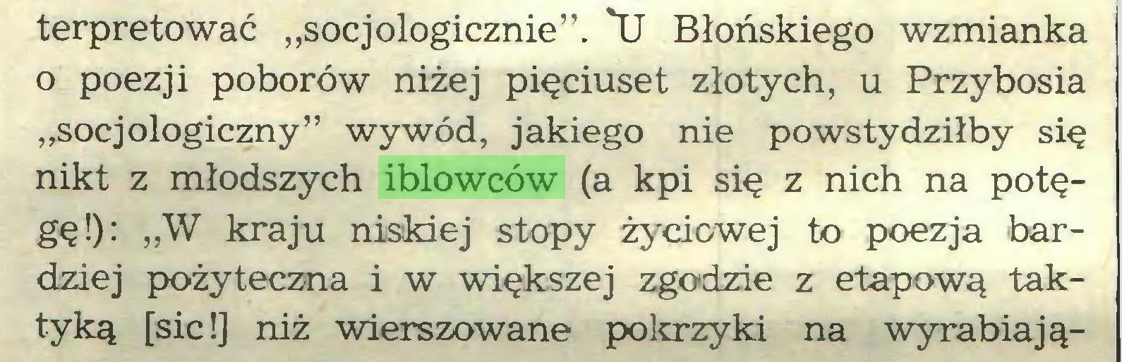 """(...) terpretować """"socjologicznie"""". 'U Błońskiego wzmianka 0 poezji poborów niżej pięciuset złotych, u Przybosia """"socjologiczny"""" wywód, jakiego nie powstydziłby się nikt z młodszych iblowców (a kpi się z nich na potęgę!): """"W kraju niskiej stopy życiowej to poezja bardziej pożyteczna i w większej zgodzie z etapową taktyką [sic!] niż wierszowane pokrzyki na wyrabiają..."""