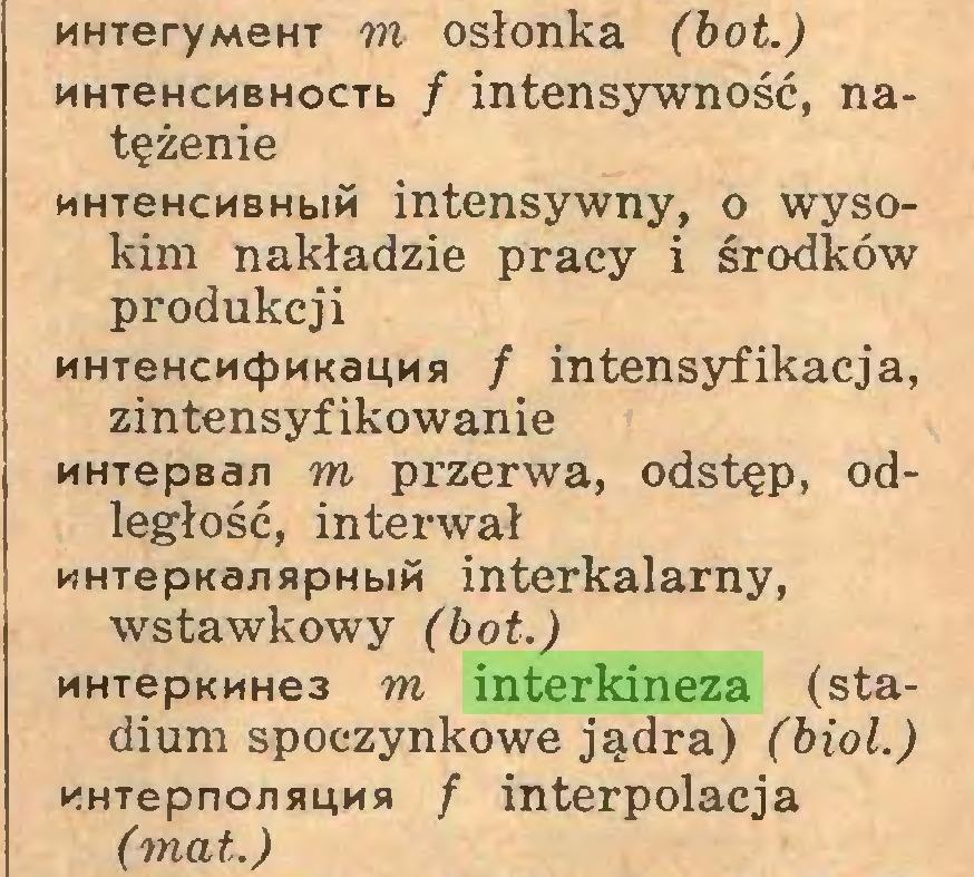 (...) MHTeryMem m osłonka (bot.) MHTeHCMBHocTb / intensywność, natężenie MHTeHCMBHbm intensywny, o wysokim nakładzie pracy i środków produkcji MHTeHCMcłJMKauMfl / intensyfikacja, zintensyfikowanie MHTepBan m przerwa, odstęp, odległość, interwał MHTepKa/isipHbm interkalarny, wstawkowy (bot.) MHTepKMHe3 m interkineza (stadium spoczynkowe jądra) (biol.) nHTepnojismMB / interpolacja (mat.)...