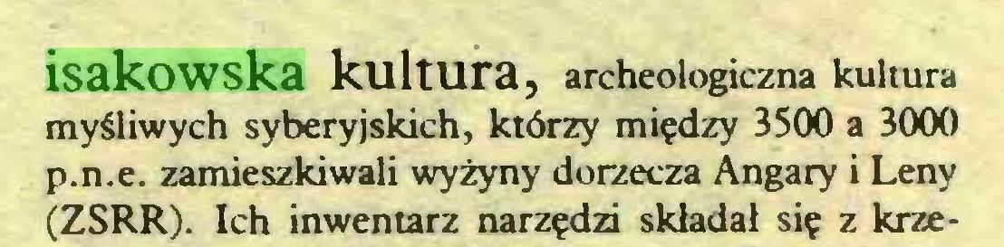 (...) isakowska kultura, archeologiczna kultura myśliwych syberyjskich, którzy między 3500 a 3000 p.n.e. zamieszkiwali wyżyny dorzecza Angary i Leny (ZSRR). Ich inwentarz narzędzi składał się z krze...