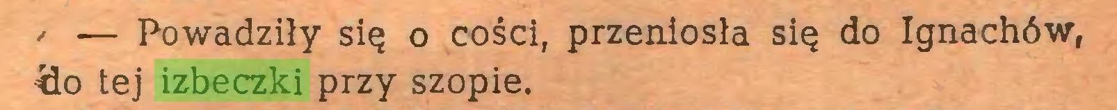 (...) / — Powadziły się o cości, przeniosła się do Ignachów, <lo tej izbeczki przy szopie...